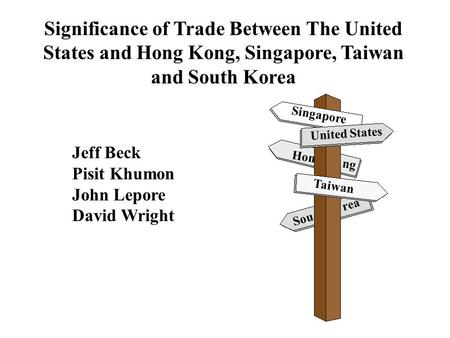 Significance of Trade Between The United States and Hong Kong, Singapore, Taiwan and South Korea United States Sou rea Hon ng Taiwan Singapore Jeff Beck.
