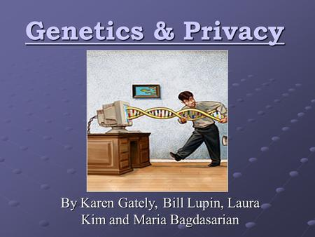 Genetics & Privacy By Karen Gately, Bill Lupin, Laura Kim and Maria Bagdasarian.