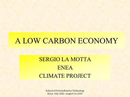 School of Fusion Reactor Technology Erice, July 26th - August 1st 2004 A LOW CARBON ECONOMY SERGIO LA MOTTA ENEA CLIMATE PROJECT.