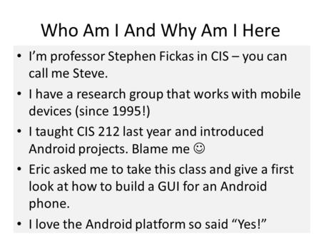 Who Am I And Why Am I Here I'm professor Stephen Fickas in CIS – you can call me Steve. I have a research group that works with mobile devices (since 1995!)