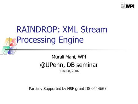 RAINDROP: XML Stream Processing Engine Murali Mani, DB seminar June 08, 2006 Partially Supported by NSF grant IIS 0414567.