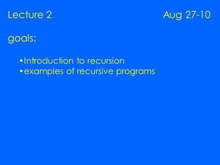 Lecture 2 Aug 27-10 goals: Introduction to recursion examples of recursive programs.