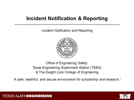 Incident Notification & Reporting Incident Notification and Reporting Office of Engineering Safety Texas Engineering Experiment Station (TEES) & The Dwight.