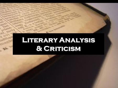 Literary Analysis & Criticism. A text begins with an author The author creates the text with ideas, personality, experiences, literary identity, a message,