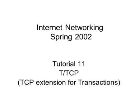 Internet Networking Spring 2002 Tutorial 11 T/TCP (TCP extension for Transactions)