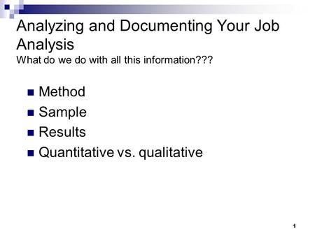 1 Analyzing and Documenting Your Job Analysis What do we do with all this information??? Method Sample Results Quantitative vs. qualitative.