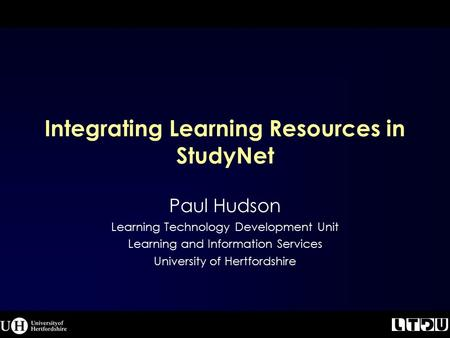 Integrating Learning Resources in StudyNet Paul Hudson Learning Technology Development Unit Learning and Information Services University of Hertfordshire.