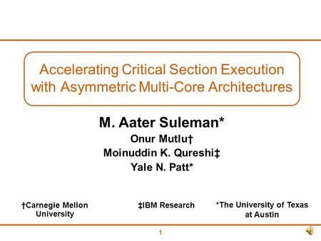 1 Accelerating Critical Section Execution with Asymmetric Multi-Core Architectures M. Aater Suleman* Onur Mutlu† Moinuddin K. Qureshi‡ Yale N. Patt* *The.