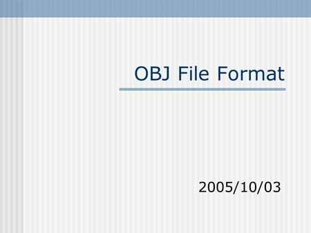 OBJ File Format 2005/10/03. CAIG Lab,NCTU2 OBJ File Format A text file format First character of each line specifies the type of command #: just some.