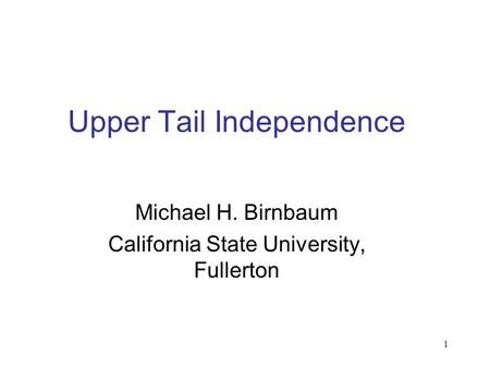1 Upper Tail Independence Michael H. Birnbaum California State University, Fullerton.