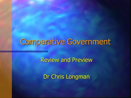 Comparative Government Review and Preview Dr Chris Longman.