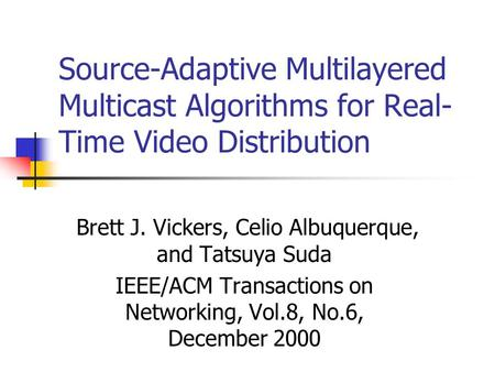 Source-Adaptive Multilayered Multicast Algorithms for Real- Time Video Distribution Brett J. Vickers, Celio Albuquerque, and Tatsuya Suda IEEE/ACM Transactions.