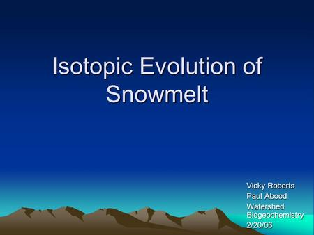 Isotopic Evolution of Snowmelt Vicky Roberts Paul Abood Watershed Biogeochemistry 2/20/06.