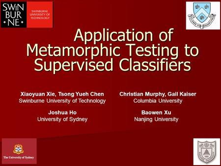 1 Application of Metamorphic Testing to Supervised Classifiers Xiaoyuan Xie, Tsong Yueh Chen Swinburne University of Technology Christian Murphy, Gail.