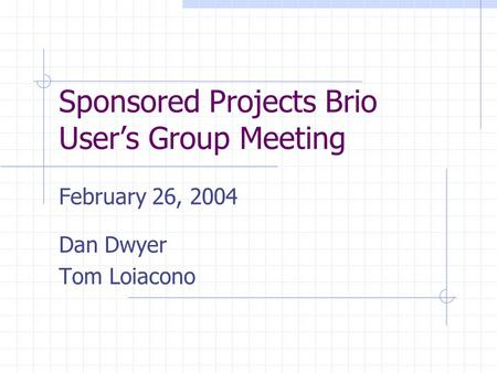Sponsored Projects Brio User's Group Meeting February 26, 2004 Dan Dwyer Tom Loiacono.