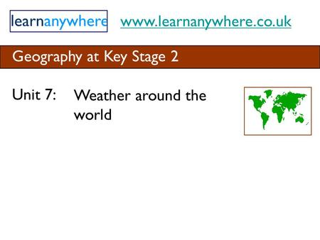 Www.learnanywhere.co.uk Geography at Key Stage 2 Unit 7: Weather around the world.