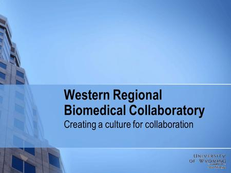 Western Regional Biomedical Collaboratory Creating a culture for collaboration.