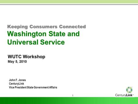 1 Keeping Consumers Connected Washington State and Universal Service WUTC Workshop May 5, 2010 John F. Jones CenturyLink Vice President State Government.