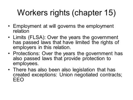 Workers rights (chapter 15) Employment at will governs the employment relation Limits (FLSA): Over the years the government has passed laws that have limited.
