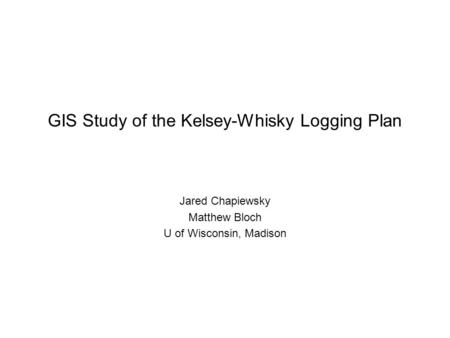 GIS Study of the Kelsey-Whisky Logging Plan Jared Chapiewsky Matthew Bloch U of Wisconsin, Madison.