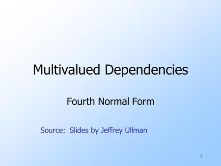 1 Multivalued Dependencies Fourth Normal Form Source: Slides by Jeffrey Ullman.