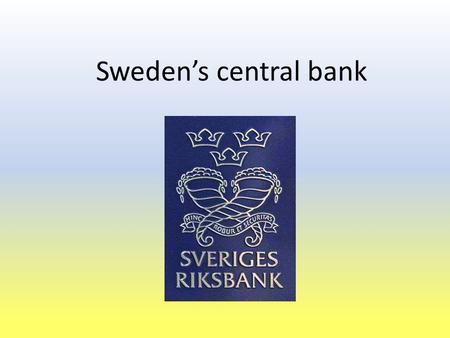 Sweden's central bank. Introduction Presentation by Johan Grelsson All information and numbers are collected from The Central Bank of Sweden's homepage.