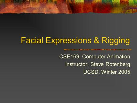 Facial Expressions & Rigging CSE169: Computer Animation Instructor: Steve Rotenberg UCSD, Winter 2005.