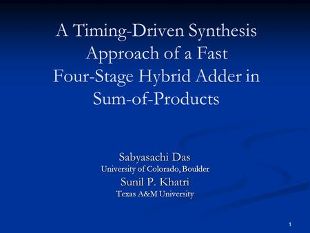 1 A Timing-Driven Synthesis Approach of a Fast Four-Stage Hybrid Adder in Sum-of-Products Sabyasachi Das University of Colorado, Boulder Sunil P. Khatri.