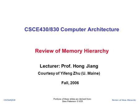 Review of Mem. HierarchyCSCE430/830 Review of Memory Hierarchy CSCE430/830 Computer Architecture Lecturer: Prof. Hong Jiang Courtesy of Yifeng Zhu (U.