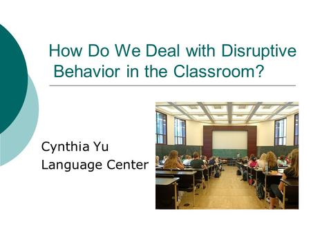 How Do We Deal with Disruptive Behavior in the Classroom? Cynthia Yu Language Center.