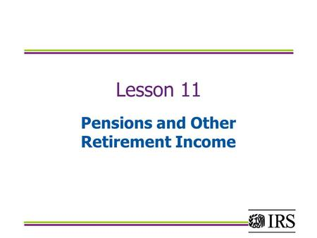 Lesson 11 Pensions and Other Retirement Income. Objectives Determine the taxable portion of different types of retirement income Determine how to report.