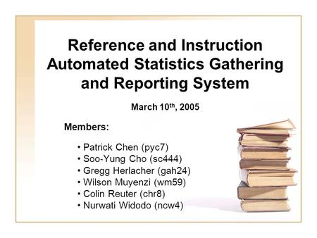 Reference and Instruction Automated Statistics Gathering and Reporting System Members: Patrick Chen (pyc7) Soo-Yung Cho (sc444) Gregg Herlacher (gah24)