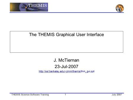 THEMIS Science Software Training1July 2007 The THEMIS Graphical User Interface J. McTiernan 23-Jul-2007
