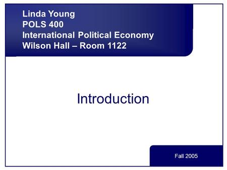 Introduction Linda Young POLS 400 International Political Economy Wilson Hall – Room 1122 Fall 2005.