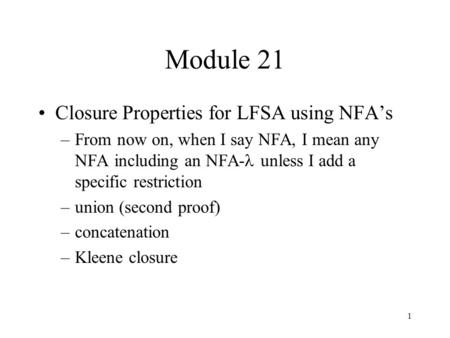 1 Module 21 Closure Properties for LFSA using NFA's –From now on, when I say NFA, I mean any NFA including an NFA- unless I add a specific restriction.