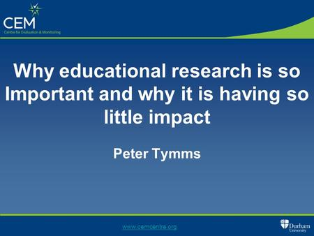 Why educational research is so Important and why it is having so little impact Peter Tymms www.cemcentre.org.