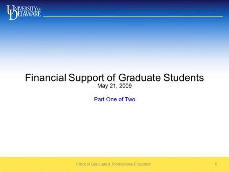Office of Graduate & Professional Education 0 Financial Support of Graduate Students May 21, 2009 Part One of Two.