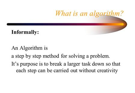 What is an algorithm? Informally: An Algorithm is a step by step method for solving a problem. It's purpose is to break a larger task down so that each.