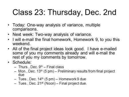 Class 23: Thursday, Dec. 2nd Today: One-way analysis of variance, multiple comparisons. Next week: Two-way analysis of variance. I will e-mail the final.