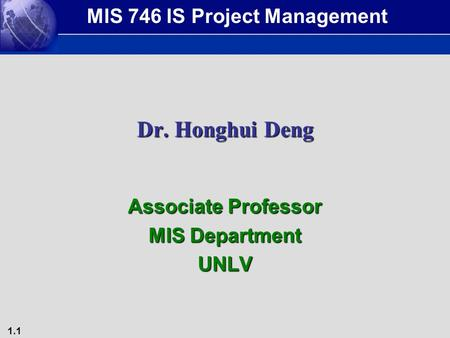 1.1 Dr. Honghui Deng Associate Professor MIS Department UNLV MIS 746 IS Project Management.