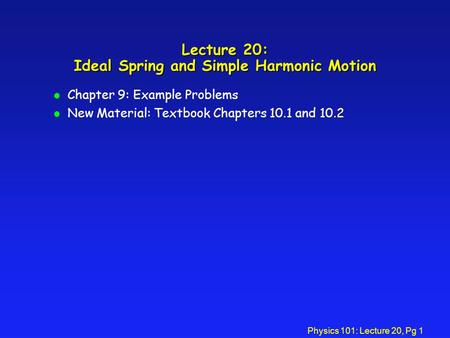 Physics 101: Lecture 20, Pg 1 Lecture 20: Ideal Spring and Simple Harmonic Motion l Chapter 9: Example Problems l New Material: Textbook Chapters 10.1.