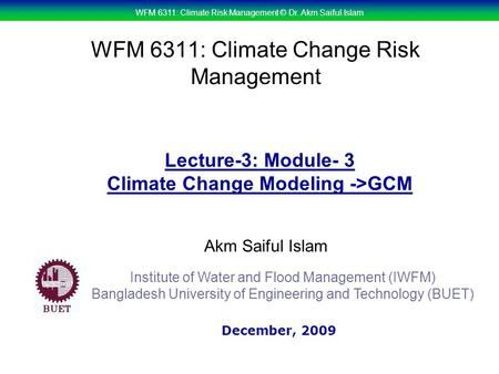 WFM 6311: Climate Risk Management © Dr. Akm Saiful Islam WFM 6311: Climate Change Risk Management Akm Saiful Islam Lecture-3: Module- 3 Climate Change.