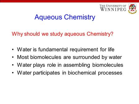 Aqueous Chemistry Why should we study aqueous Chemistry? Water is fundamental requirement for life Most biomolecules are surrounded by water Water plays.