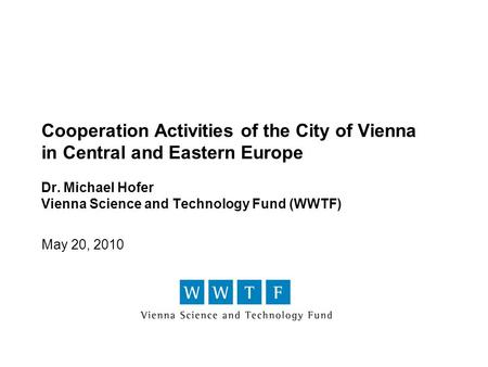 Cooperation Activities of the City of Vienna in Central and Eastern Europe Dr. Michael Hofer Vienna Science and Technology Fund (WWTF) May 20, 2010.