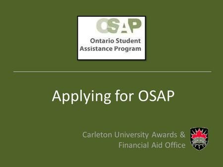 Applying for OSAP Carleton University Awards & Financial Aid Office _______________________________________________________________________.