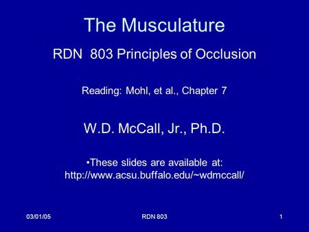 03/01/05RDN 8031 The Musculature RDN 803 Principles of Occlusion Reading: Mohl, et al., Chapter 7 W.D. McCall, Jr., Ph.D. These slides are available at: