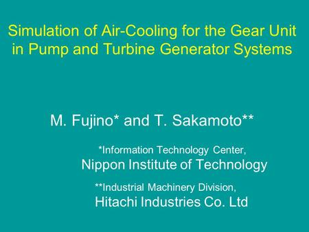Simulation of Air-Cooling for the Gear Unit in Pump and Turbine Generator Systems M. Fujino* and T. Sakamoto** *Information Technology Center, Nippon Institute.