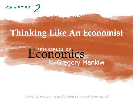 © 2009 South-Western, a part of Cengage Learning, all rights reserved C H A P T E R Thinking Like An Economist E conomics P R I N C I P L E S O F N. Gregory.