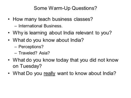 Some Warm-Up Questions? How many teach business classes? –International Business. Why is learning about <strong>India</strong> relevant to you? What do you know about <strong>India</strong>?