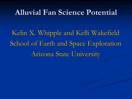 Alluvial Fan Science Potential Kelin X. Whipple and Kelli Wakefield School of Earth and Space Exploration Arizona State University.